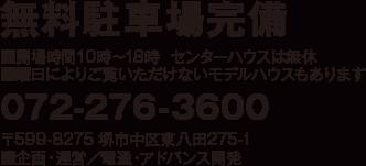無料駐車場完備 ■開場時間10時〜18時  センターハウスは無休 ■曜日によりご覧いただけないモデルハウスもあります 072-276-3600 〒599-8275 堺市中区東八田275-1 ■企画・運営/電通・アドバンス開発
